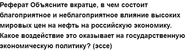 """Учебная работа № 74420.  """"Реферат Объясните вкратце, в чем состоит благоприятное и неблагоприятное влияние высоких мировых цен на нефть на российскую экономику. Какое воздействие это оказывает на государственную экономическую политику?  (эссе)"""