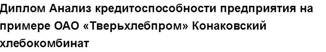 """Учебная работа № 74665.  """"Диплом Анализ кредитоспособности предприятия на примере  ОАО  «Тверьхлебпром» Конаковский хлебокомбинат"""