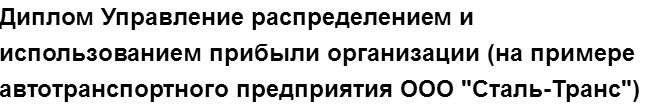 """Учебная работа № 74889.  """"Диплом Управление распределением и использованием прибыли организации (на примере автотранспортного предприятия ООО """"Сталь-Транс"""")"""