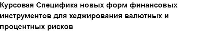 """Учебная работа № 75046.  """"Курсовая Специфика новых форм финансовых инструментов для хеджирования валютных и процентных рисков"""