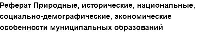 """Учебная работа № 75224.  """"Реферат Природные, исторические, национальные, социально-демографические, экономические особенности муниципальных образований"""