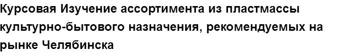 """Учебная работа № 75693.  """"Курсовая Изучение ассортимента из пластмассы культурно-бытового назначения, рекомендуемых на рынке Челябинска"""