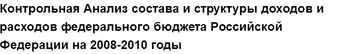 """Учебная работа № 75751.  """"Контрольная Анализ состава и структуры доходов и расходов федерального бюджета Российской Федерации на 2008-2010 годы"""
