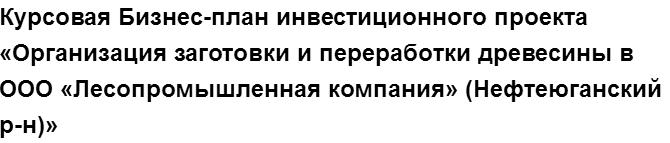 """Учебная работа № 75895.  """"Курсовая Бизнес-план инвестиционного проекта «Организация заготовки и переработки древесины в ООО «Лесопромышленная компания» (Нефтеюганский р-н)»"""
