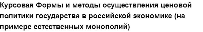 """Учебная работа № 76073.  """"Курсовая Формы и методы осуществления ценовой политики государства в российской экономике (на примере естественных монополий)"""