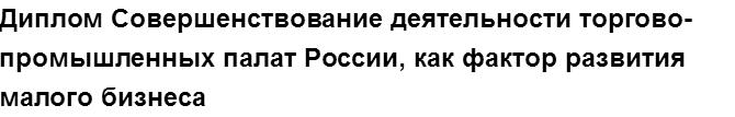 """Учебная работа № 76904.  """"Диплом Совершенствование деятельности торгово-промышленных палат России, как фактор развития малого бизнеса"""